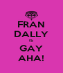 FRAN DALLY IS GAY AHA! - Personalised Poster A4 size