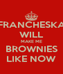 FRANCHESKA WILL MAKE ME BROWNIES LIKE NOW - Personalised Poster A4 size