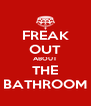 FREAK OUT ABOUT THE BATHROOM - Personalised Poster A4 size