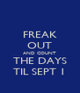 FREAK OUT AND COUNT THE DAYS TIL SEPT 1 - Personalised Poster A4 size