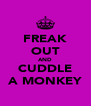 FREAK OUT AND CUDDLE A MONKEY - Personalised Poster A4 size