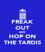 FREAK OUT AND HOP ON THE TARDIS - Personalised Poster A4 size