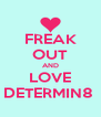 FREAK OUT AND LOVE DETERMIN8  - Personalised Poster A4 size