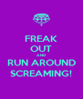 FREAK OUT AND RUN AROUND SCREAMING! - Personalised Poster A4 size