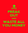 FREAK OUT AND WASTE ALL YOU MONEY - Personalised Poster A4 size