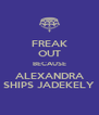 FREAK OUT BECAUSE ALEXANDRA SHIPS JADEKELY - Personalised Poster A4 size