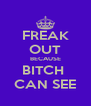 FREAK OUT BECAUSE BITCH  CAN SEE - Personalised Poster A4 size