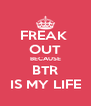 FREAK  OUT BECAUSE BTR IS MY LIFE - Personalised Poster A4 size