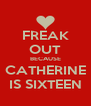 FREAK OUT BECAUSE CATHERINE IS SIXTEEN - Personalised Poster A4 size