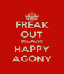 FREAK OUT BECAUSE HAPPY AGONY - Personalised Poster A4 size