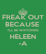 FREAK OUT BECAUSE  I'LL BE WATCHING HELEEN -A - Personalised Poster A4 size