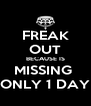 FREAK OUT BECAUSE IS MISSING  ONLY 1 DAY - Personalised Poster A4 size