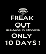 FREAK  OUT BECAUSE IS MISSING ONLY  10 DAYS ! - Personalised Poster A4 size