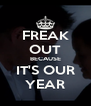 FREAK OUT BECAUSE IT'S OUR YEAR - Personalised Poster A4 size