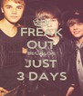 FREAK OUT BECAUSE JUST 3 DAYS - Personalised Poster A4 size