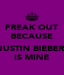 FREAK OUT BECAUSE  JUSTIN BIEBER IS MINE - Personalised Poster A4 size