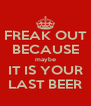 FREAK OUT BECAUSE maybe IT IS YOUR LAST BEER - Personalised Poster A4 size