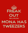 FREAK OUT BECAUSE MONA HAS TWEEZERS - Personalised Poster A4 size