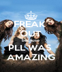 FREAK  OUT because PLL WAS  AMAZING - Personalised Poster A4 size