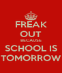 FREAK OUT BECAUSE SCHOOL IS TOMORROW - Personalised Poster A4 size