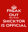 FREAK OUT BECAUSE SHICKTOR IS OFFICIAL - Personalised Poster A4 size