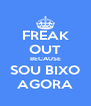 FREAK OUT BECAUSE SOU BIXO AGORA - Personalised Poster A4 size