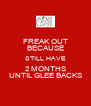 FREAK OUT BECAUSE STILL HAVE 2 MONTHS UNTIL GLEE BACKS - Personalised Poster A4 size