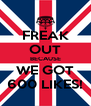 FREAK OUT BECAUSE WE GOT 600 LIKES! - Personalised Poster A4 size