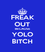 FREAK OUT BECAUSE YOLO BITCH - Personalised Poster A4 size