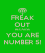 FREAK OUT BECAUSE YOU ARE NUMBER 5! - Personalised Poster A4 size