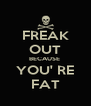 FREAK OUT BECAUSE  YOU' RE FAT - Personalised Poster A4 size