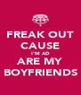 FREAK OUT CAUSE I'M AD ARE MY BOYFRIENDS - Personalised Poster A4 size