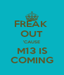 FREAK  OUT 'CAUSE M13 IS COMING - Personalised Poster A4 size