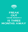 FREAK OUT 'CAUSE SEASON 4 IS THREE MONTHS AWAY - Personalised Poster A4 size
