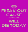 FREAK OUT CAUSE SOMEONE WILL DIE TODAY - Personalised Poster A4 size