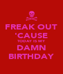 FREAK OUT 'CAUSE TODAY IS MY DAMN BIRTHDAY - Personalised Poster A4 size
