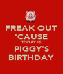 FREAK OUT 'CAUSE TODAY IS PIGGY'S BIRTHDAY - Personalised Poster A4 size