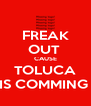 FREAK OUT  CAUSE TOLUCA IS COMMING  - Personalised Poster A4 size