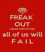 FREAK  OUT cause tomorrow all of us will F A I L - Personalised Poster A4 size