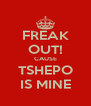 FREAK OUT! CAUSE TSHEPO IS MINE - Personalised Poster A4 size
