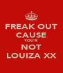 FREAK OUT CAUSE YOU'R NOT LOUIZA XX - Personalised Poster A4 size