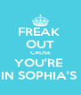 FREAK  OUT CAUSE YOU'RE  IN SOPHIA'S  - Personalised Poster A4 size