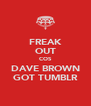 FREAK OUT COS DAVE BROWN GOT TUMBLR - Personalised Poster A4 size