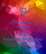 Freak out Cuz It's  My  Friends birthday - Personalised Poster A4 size