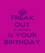FREAK OUT in 30 Days is YOUR BIRTHDAY - Personalised Poster A4 size