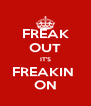 FREAK OUT IT'S FREAKIN  ON - Personalised Poster A4 size