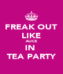 FREAK OUT LIKE ALICE IN  TEA PARTY - Personalised Poster A4 size