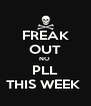 FREAK OUT NO  PLL THIS WEEK  - Personalised Poster A4 size
