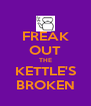 FREAK OUT THE KETTLE'S BROKEN - Personalised Poster A4 size