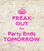 FREAK OUT the Party Ends TOMORROW - Personalised Poster A4 size